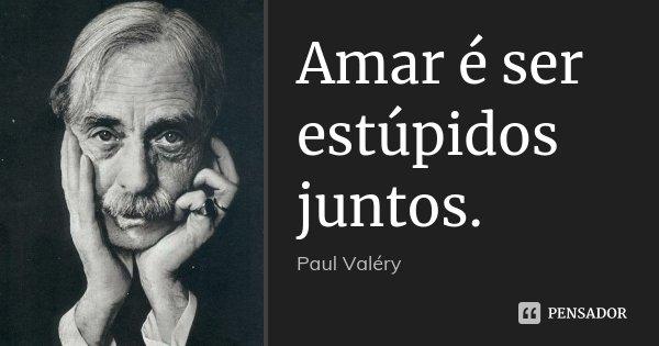 Amar é ser estúpidos juntos.... Frase de Paul Valéry.