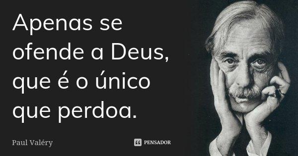 Apenas se ofende a Deus, que é o único que perdoa.... Frase de Paul Valéry.