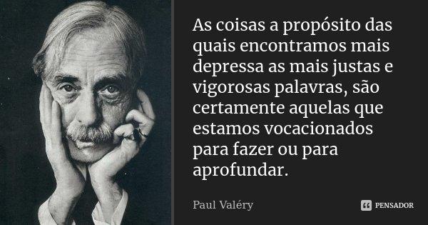 As coisas a propósito das quais encontramos mais depressa as mais justas e vigorosas palavras, são certamente aquelas que estamos vocacionados para fazer ou par... Frase de Paul Valéry.