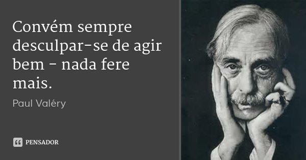 Convém sempre desculpar-se de agir bem - nada fere mais.... Frase de Paul Valéry.