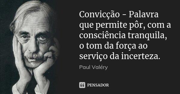 Convicção - Palavra que permite pôr, com a consciência tranquila, o tom da força ao serviço da incerteza.... Frase de Paul Valéry.