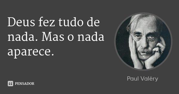 Deus fez tudo de nada. Mas o nada aparece.... Frase de Paul Valéry.