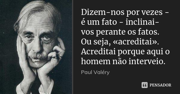 Dizem-nos por vezes - é um fato - inclinai-vos perante os fatos. Ou seja, «acreditai». Acreditai porque aqui o homem não interveio.... Frase de Paul Valéry.