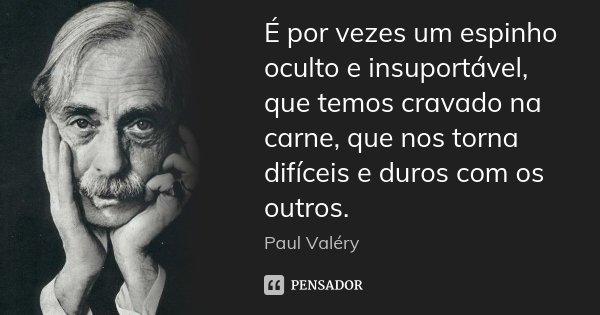 É por vezes um espinho oculto e insuportável, que temos cravado na carne, que nos torna difíceis e duros com os outros.... Frase de Paul Valéry.