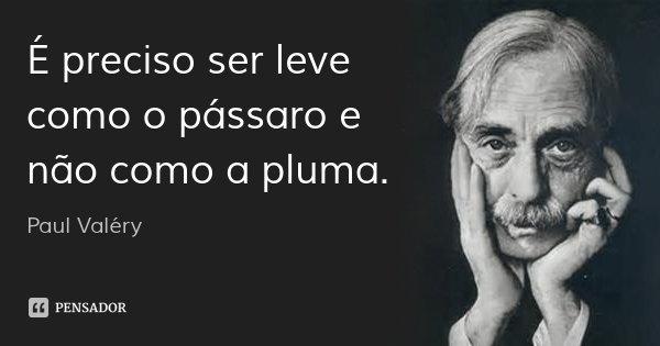 É preciso ser leve como o pássaro e não como a pluma.... Frase de Paul Valéry.