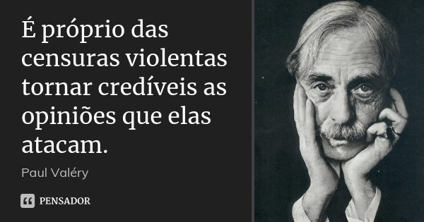 É próprio das censuras violentas tornar credíveis as opiniões que elas atacam.... Frase de Paul Valéry.