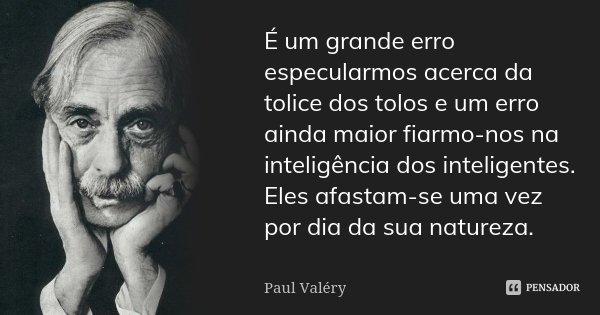 É um grande erro especularmos acerca da tolice dos tolos e um erro ainda maior fiarmo-nos na inteligência dos inteligentes. Eles afastam-se uma vez por dia da s... Frase de Paul Valéry.