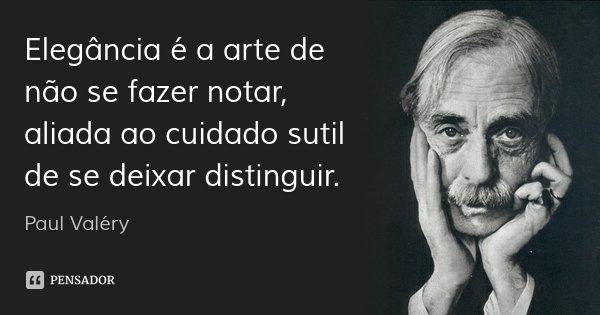 Elegância é a arte de não se fazer notar, aliada ao cuidado sutil de se deixar distinguir.... Frase de Paul Valéry.