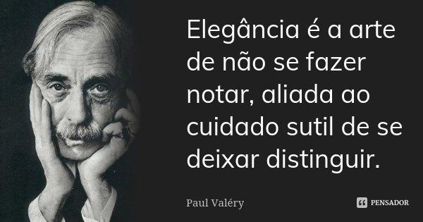 Elegância é a arte de não se fazer notar, aliada ao cuidado subtil de se deixar distinguir.... Frase de Paul Valéry.