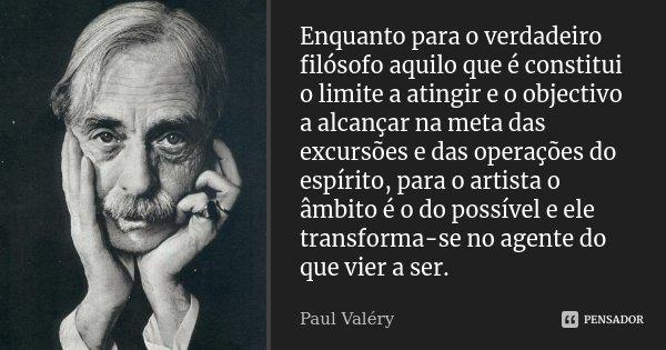 Enquanto para o verdadeiro filósofo aquilo que é constitui o limite a atingir e o objectivo a alcançar na meta das excursões e das operações do espírito, para o... Frase de Paul Valéry.