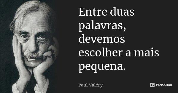 Entre duas palavras, devemos escolher a mais pequena.... Frase de Paul Valéry.