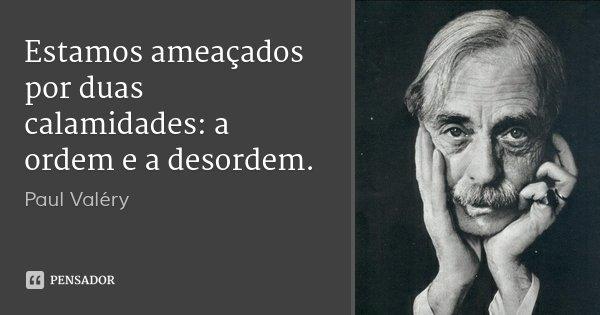 Estamos ameaçados por duas calamidades: a ordem e a desordem.... Frase de Paul Valéry.