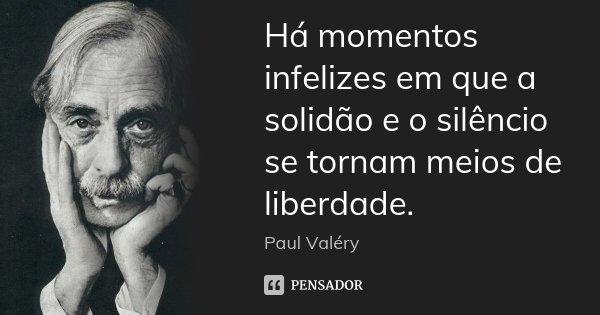 Há momentos infelizes em que a solidão e o silêncio se tornam meios de liberdade.... Frase de Paul Valéry.