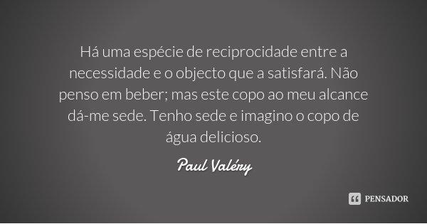 Há uma espécie de reciprocidade entre a necessidade e o objecto que a satisfará. Não penso em beber; mas este copo ao meu alcance dá-me sede. Tenho sede e imagi... Frase de Paul Valéry.