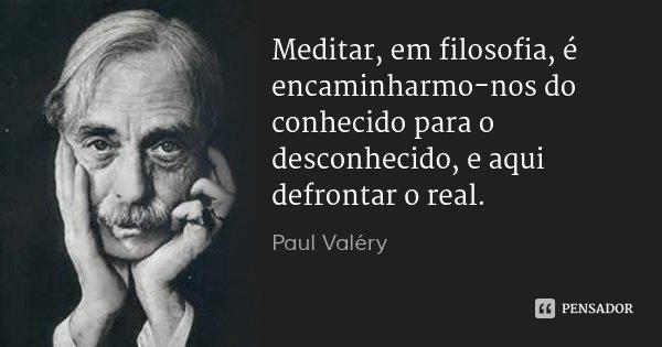 Meditar, em filosofia, é encaminharmo-nos do conhecido para o desconhecido, e aqui defrontar o real.... Frase de Paul Valéry.