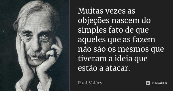 Muitas vezes as objeções nascem do simples fato de que aqueles que as fazem não são os mesmos que tiveram a ideia que estão a atacar.... Frase de Paul Valéry.