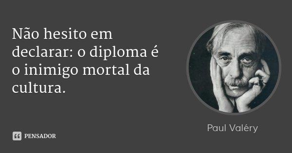 Não hesito em declarar: o diploma é o inimigo mortal da cultura.... Frase de Paul Valéry.