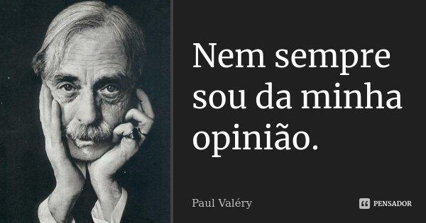 Nem sempre sou da minha opinião.... Frase de Paul Valéry.