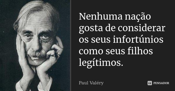 Nenhuma nação gosta de considerar os seus infortúnios como seus filhos legítimos.... Frase de Paul Valéry.