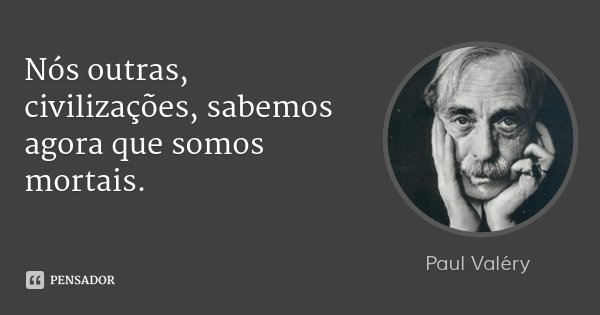 Nós outras, civilizações, sabemos agora que somos mortais.... Frase de Paul Valéry.