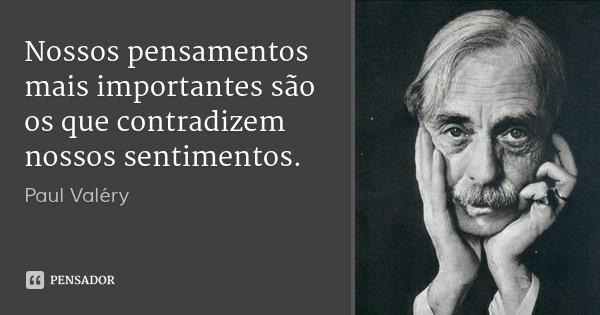 Nossos pensamentos mais importantes são os que contradizem nossos sentimentos.... Frase de Paul Valéry.