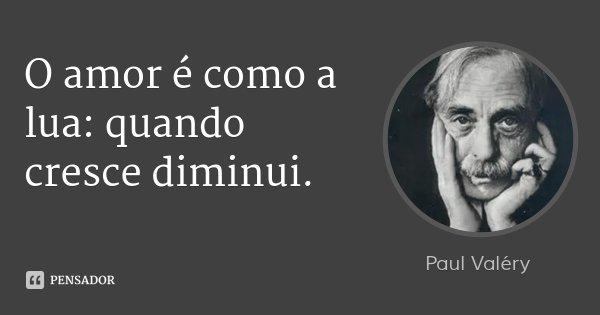 O amor é como a lua: quando cresce diminui.... Frase de Paul Valéry.
