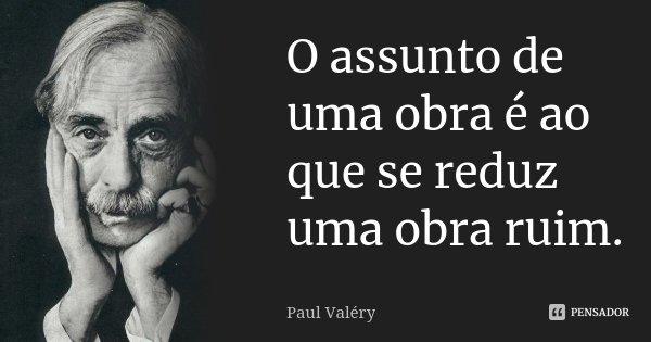 O assunto de uma obra é ao que se reduz uma obra ruim.... Frase de Paul Valéry.