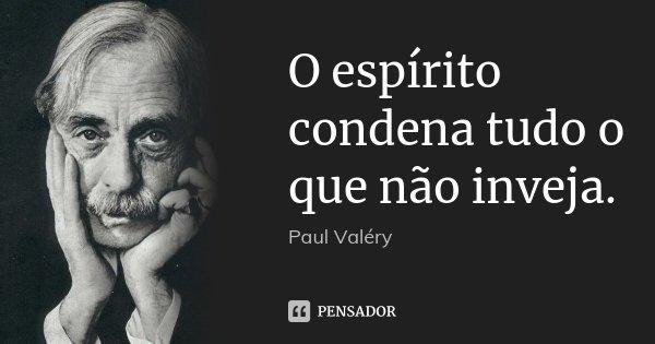 O espírito condena tudo o que não inveja.... Frase de Paul Valéry.