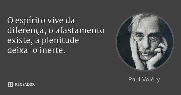 O espírito vive da diferença, o afastamento existe, a plenitude deixa-o inerte.... Frase de Paul Valéry.