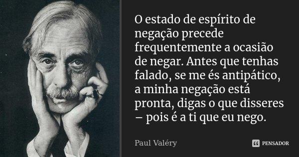 O estado de espírito de negação precede frequentemente a ocasião de negar. Antes que tenhas falado, se me és antipático, a minha negação está pronta, digas o qu... Frase de Paul Valéry.