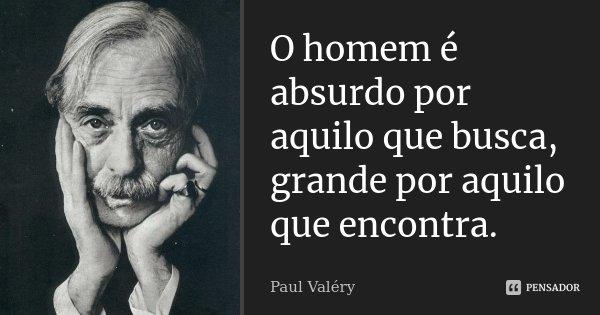 O homem é absurdo por aquilo que busca, grande por aquilo que encontra.... Frase de Paul Valéry.