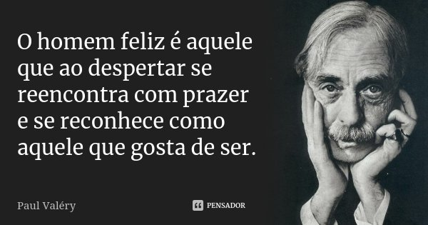 O homem feliz é aquele que ao despertar se reencontra com prazer e se reconhece como aquele que gosta de ser.... Frase de Paul Valéry.