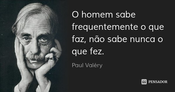 O homem sabe frequentemente o que faz, não sabe nunca o que fez.... Frase de Paul Valéry.