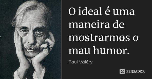 O ideal é uma maneira de mostrarmos o mau humor.... Frase de Paul Valéry.