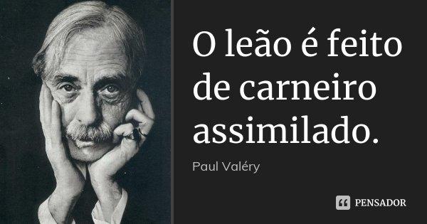 O leão é feito de carneiro assimilado.... Frase de Paul Valéry.