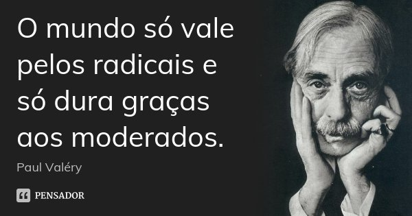 O mundo só vale pelos radicais e só dura graças aos moderados.... Frase de Paul Valéry.