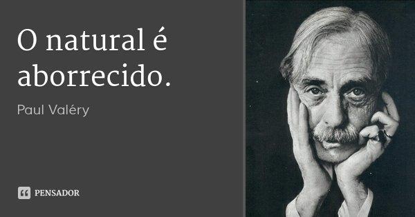 O natural é aborrecido.... Frase de Paul Valéry.