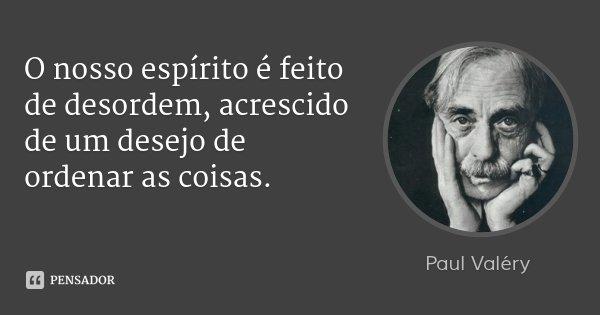 O nosso espírito é feito de desordem, acrescido de um desejo de ordenar as coisas.... Frase de Paul Valéry.