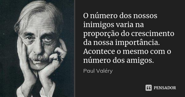 O número dos nossos inimigos varia na proporção do crescimento da nossa importância. Acontece o mesmo com o número dos amigos.... Frase de Paul Valéry.