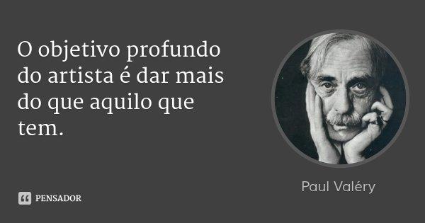 O objetivo profundo do artista é dar mais do que aquilo que tem.... Frase de Paul Valéry.