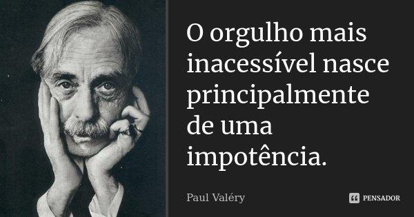 O orgulho mais inacessível nasce principalmente de uma impotência.... Frase de Paul Valéry.