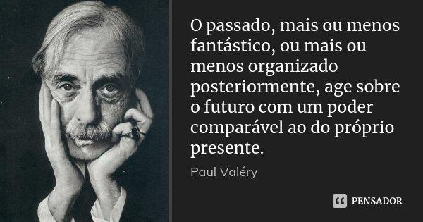 O passado, mais ou menos fantástico, ou mais ou menos organizado posteriormente, age sobre o futuro com um poder comparável ao do próprio presente.... Frase de Paul Valéry.