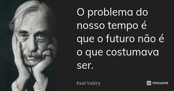 O problema do nosso tempo é que o futuro não é o que costumava ser.... Frase de Paul Valéry.