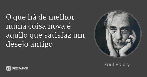 O que há de melhor numa coisa nova é aquilo que satisfaz um desejo antigo.... Frase de Paul Valéry.