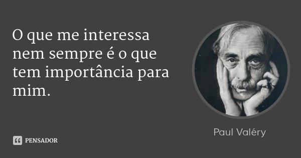 O que me interessa nem sempre é o que tem importância para mim.... Frase de Paul Valéry.