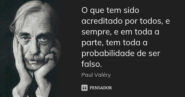 O que tem sido acreditado por todos, e sempre, e em toda a parte, tem toda a probabilidade de ser falso.... Frase de Paul Valéry.