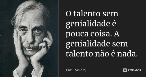 O talento sem genialidade é pouca coisa. A genialidade sem talento não é nada.... Frase de Paul Valéry.