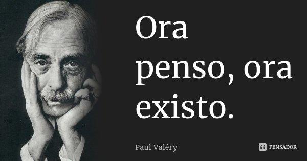 Ora penso, ora existo.... Frase de Paul Valéry.