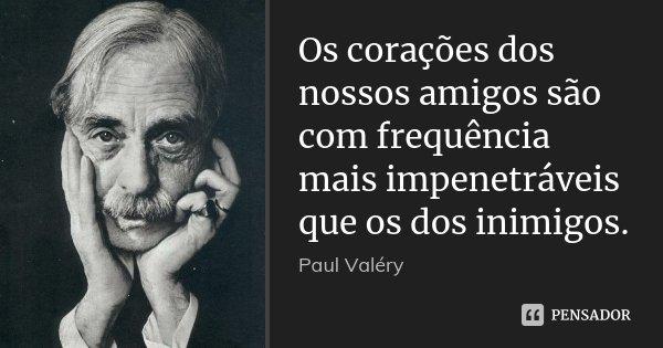 Os corações dos nossos amigos são com frequência mais impenetráveis que os dos inimigos.... Frase de Paul Valéry.