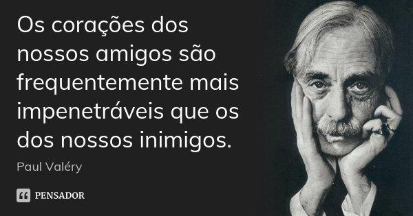 Os corações dos nossos amigos são frequentemente mais impenetráveis que os dos nossos inimigos.... Frase de Paul Valéry.